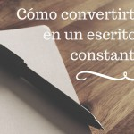 Cómo convertirte en un escritor constante
