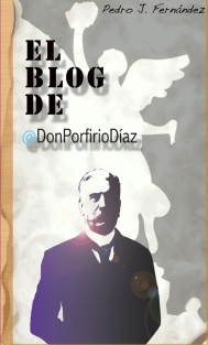 El Blog de @DonPorfirioDiaz - Volumen 1