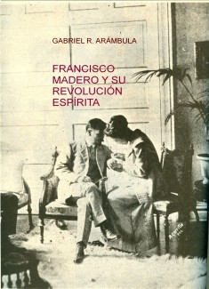 FRANCISCO MADERO Y SU REVOLUCIÓN ESPÍRITA