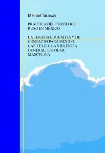 PRÁCTICA DEL PSICÓLOGO RUSO EN MÉXICO LA TERAPIA EDUCATIVA Y DE CONTACTO PARA MÉXICO. CAPÍTULO 1. LA VIOLENCIA GENERAL, ESCOLAR, MASCULINA