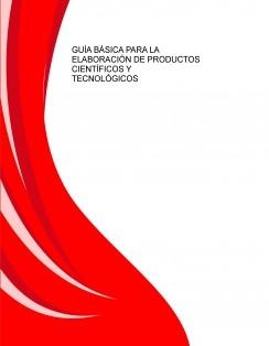 GUÍA BÁSICA PARA LA ELABORACIÓN DE PRODUCTOS CIENTÍFICOS Y TECNOLÓGICOS