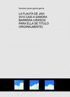 LA FLAUTA DE JAVI 2015 CASI A SANDRA BARRERA (VERSOS PARA ELLA SE TITULÓ ORIGINALMENTE)