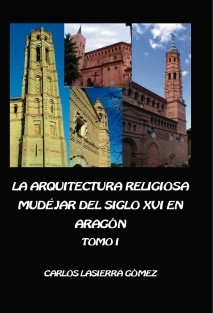 La arquitectura religiosa mudéjar del siglo XVI en Aragón. Tomo I