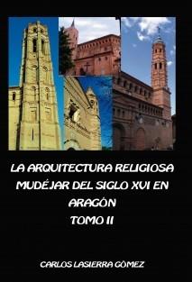 La arquitectura religiosa mudéjar del siglo XVI en Aragón. Tomo II