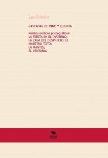 CASCADAS DE VINO Y LUJURIA  Relatos eróticamente pornográficos: LA FIESTA EN EL INFIERNO; LA CASA DEL DESPRECIO: EL MAESTRO TOTO; LA MANTIS;  EL VENTANAL