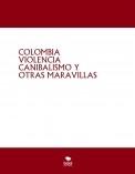 COLOMBIA VIOLENCIA CANIBALISMO Y OTRAS MARAVILLAS