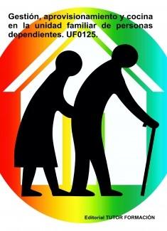 Gestión, aprovisionamiento y cocina en la unidad familiar de personas dependientes. UF0125.