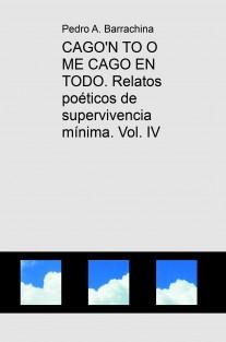CAGO'N TO O ME CAGO EN TODO. Relatos poéticos de supervivencia mínima. Vol. IV